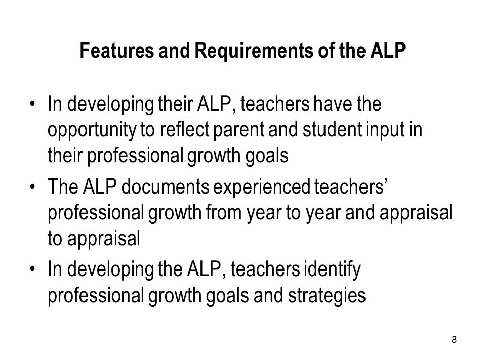 8 Features and Requirements of the ALP In developing their ALP, teachers have the opportunity to reflect parent and student input in their professional growth goals The ALP documents experienced teachers' professional growth from year to year and appraisal to appraisal In developing the ALP, teachers identify professional growth goals and strategies
