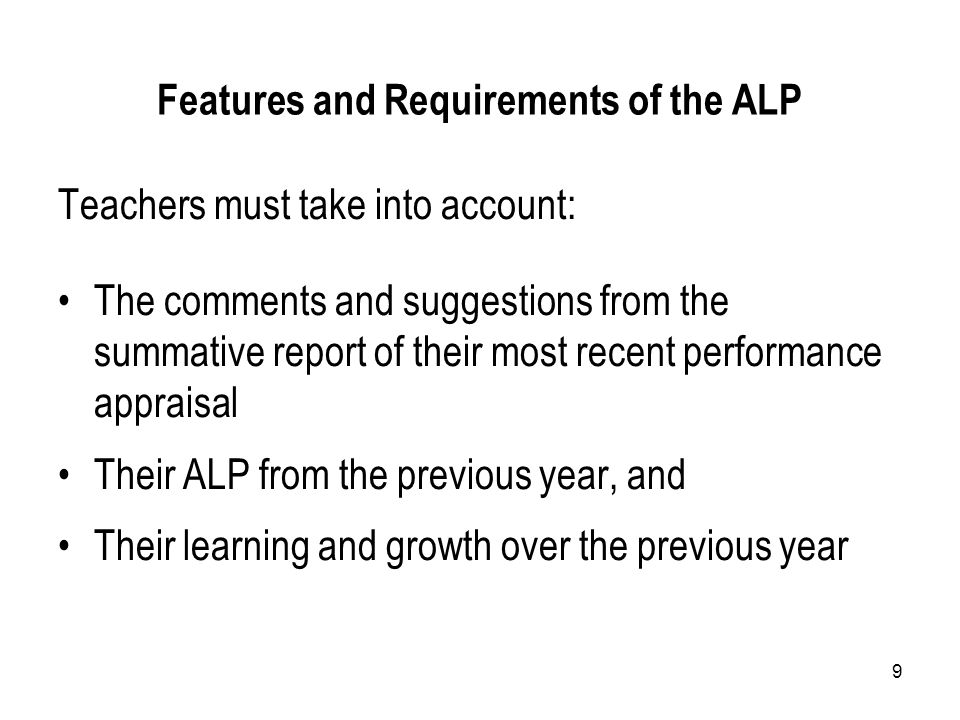 9 Features and Requirements of the ALP Teachers must take into account: The comments and suggestions from the summative report of their most recent performance appraisal Their ALP from the previous year, and Their learning and growth over the previous year
