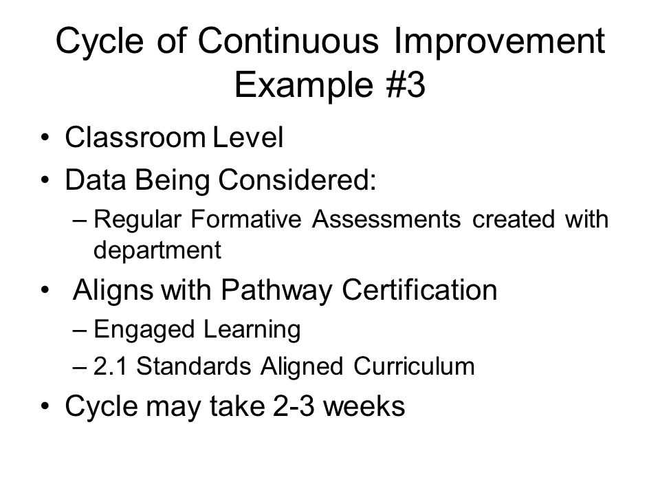Cycle of Continuous Improvement Example #3 Classroom Level Data Being Considered: –Regular Formative Assessments created with department Aligns with Pathway Certification –Engaged Learning –2.1 Standards Aligned Curriculum Cycle may take 2-3 weeks
