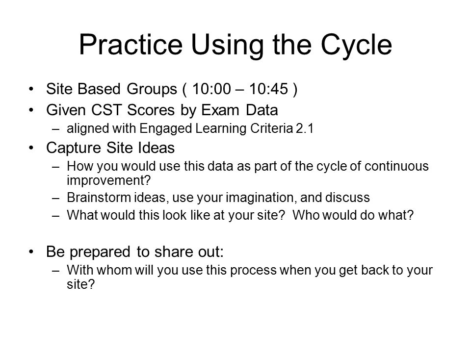 Practice Using the Cycle Site Based Groups ( 10:00 – 10:45 ) Given CST Scores by Exam Data –aligned with Engaged Learning Criteria 2.1 Capture Site Ideas –How you would use this data as part of the cycle of continuous improvement.
