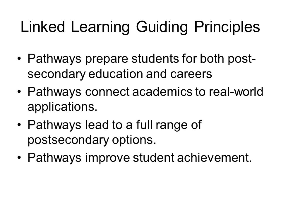 Linked Learning Guiding Principles Pathways prepare students for both post- secondary education and careers Pathways connect academics to real-world applications.