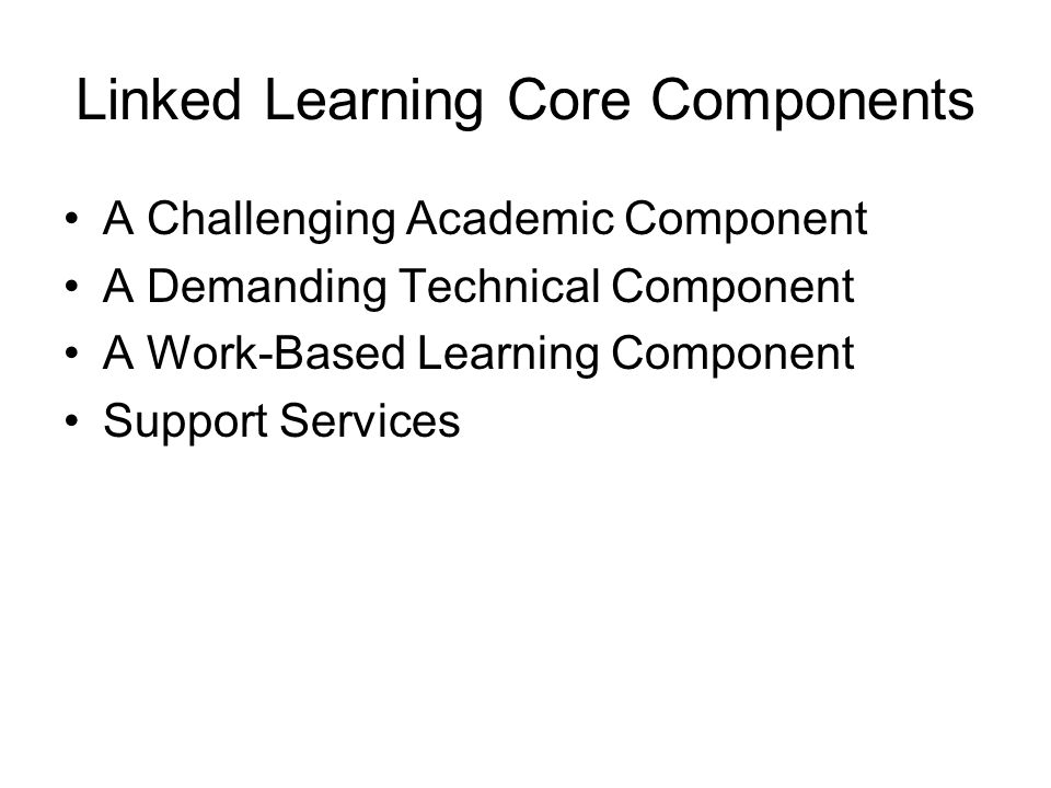 Linked Learning Core Components A Challenging Academic Component A Demanding Technical Component A Work-Based Learning Component Support Services