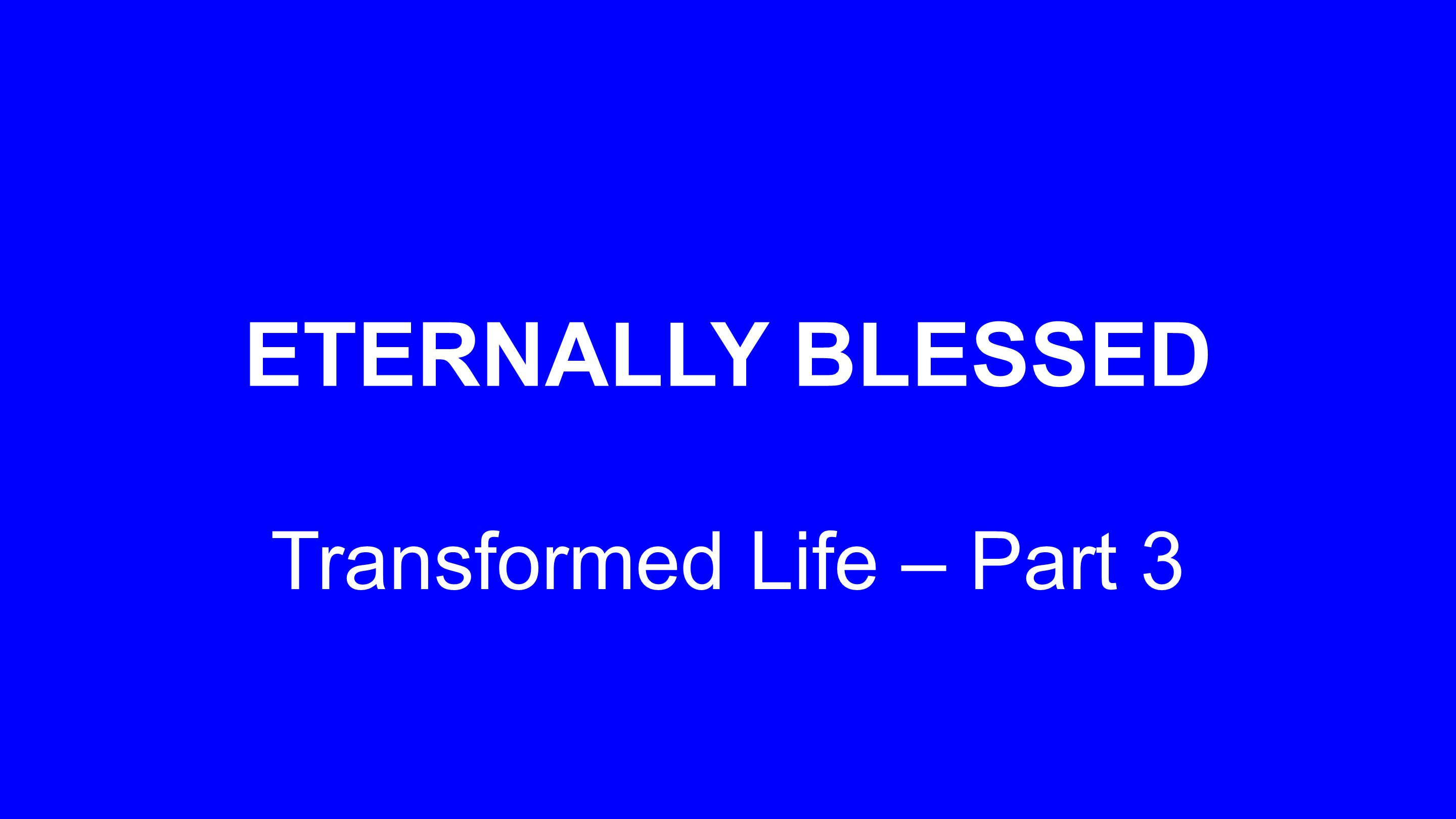 ETERNALLY BLESSED Transformed Life – Part 3