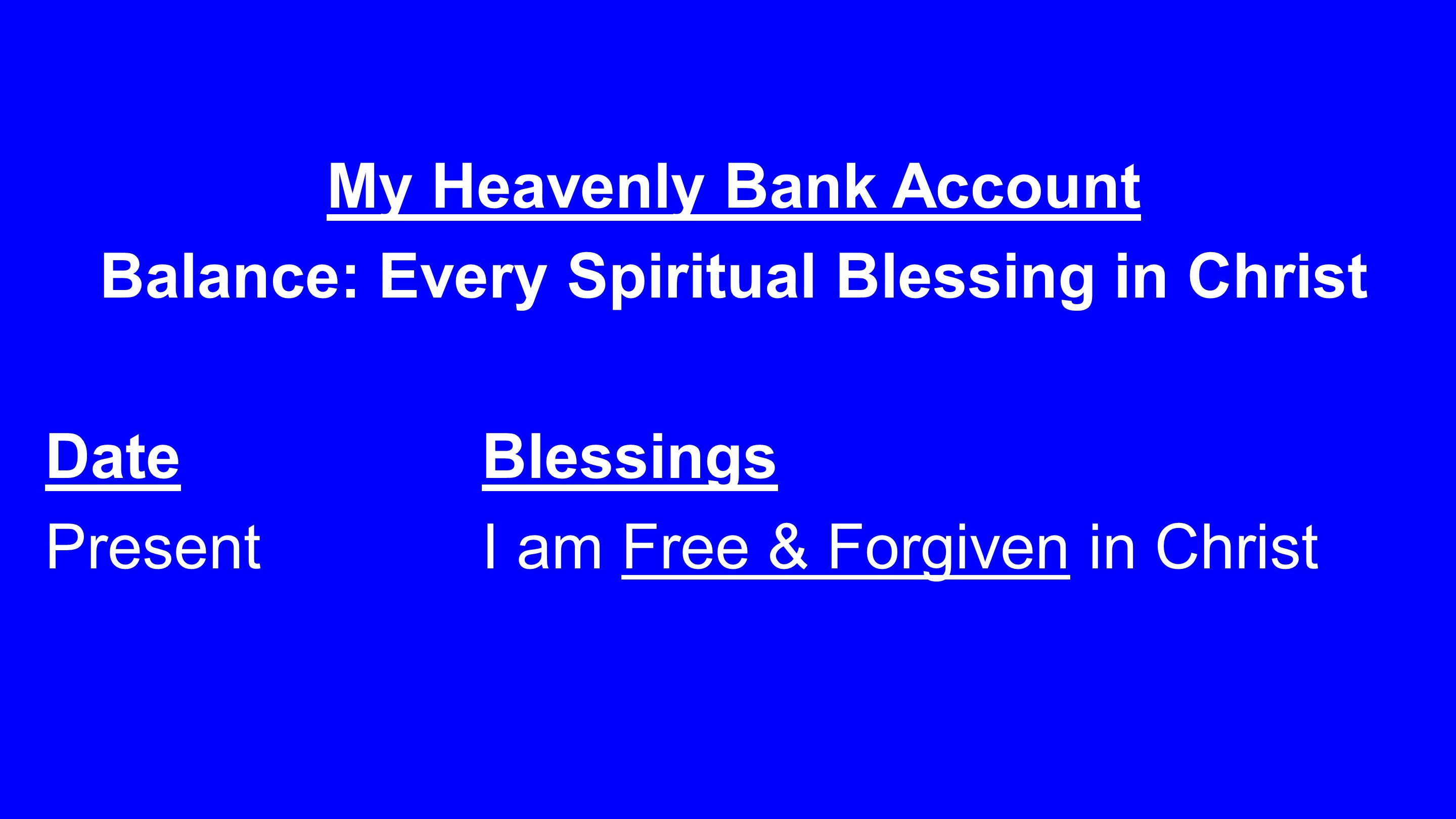 My Heavenly Bank Account Balance: Every Spiritual Blessing in Christ DateBlessings PresentI am Free & Forgiven in Christ