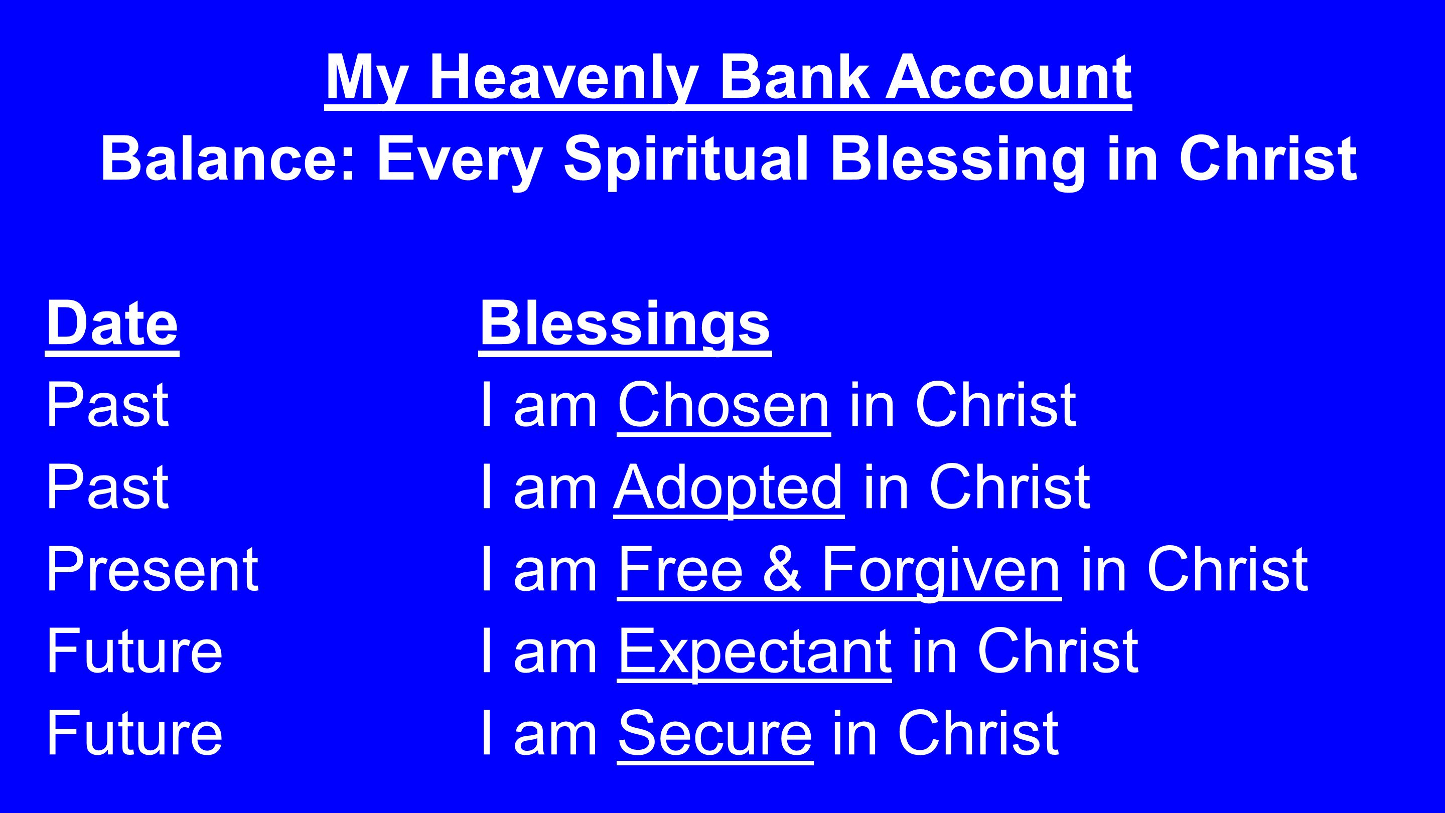 My Heavenly Bank Account Balance: Every Spiritual Blessing in Christ DateBlessings Past I am Chosen in Christ PastI am Adopted in Christ PresentI am Free & Forgiven in Christ FutureI am Expectant in Christ Future I am Secure in Christ