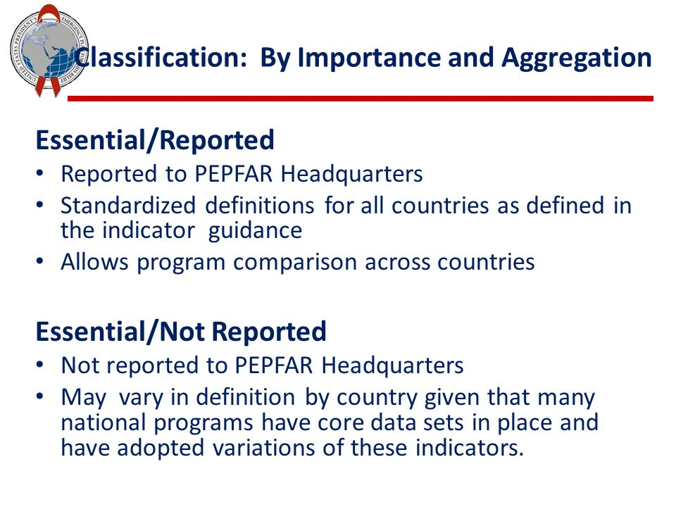 Classification: By Importance and Aggregation Essential/Reported Reported to PEPFAR Headquarters Standardized definitions for all countries as defined in the indicator guidance Allows program comparison across countries Essential/Not Reported Not reported to PEPFAR Headquarters May vary in definition by country given that many national programs have core data sets in place and have adopted variations of these indicators.