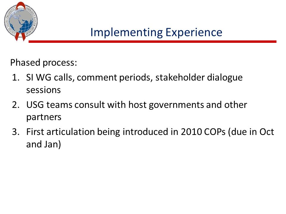 Phased process: 1.SI WG calls, comment periods, stakeholder dialogue sessions 2.USG teams consult with host governments and other partners 3.First articulation being introduced in 2010 COPs (due in Oct and Jan) Implementing Experience