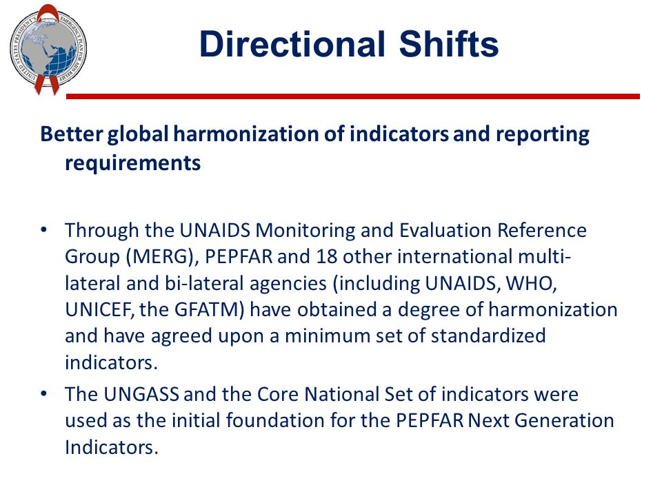 Directional Shifts Better global harmonization of indicators and reporting requirements Through the UNAIDS Monitoring and Evaluation Reference Group (MERG), PEPFAR and 18 other international multi- lateral and bi-lateral agencies (including UNAIDS, WHO, UNICEF, the GFATM) have obtained a degree of harmonization and have agreed upon a minimum set of standardized indicators.