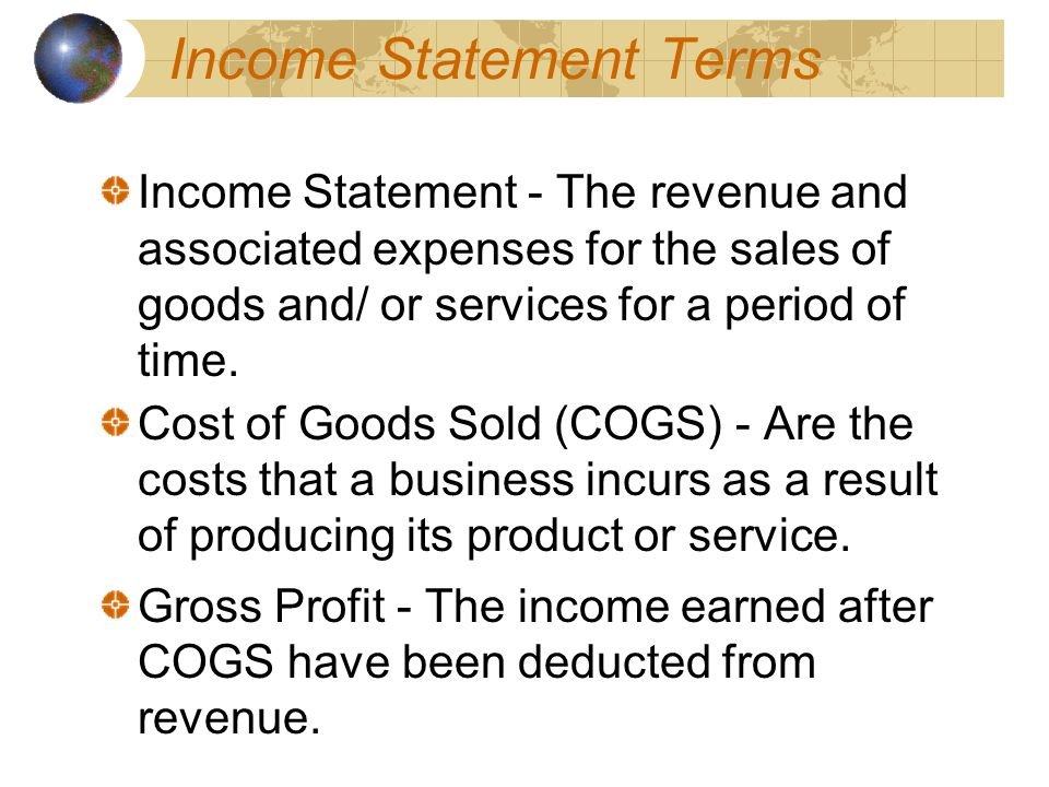 Income Statement Terms Income Statement - The revenue and associated expenses for the sales of goods and/ or services for a period of time.