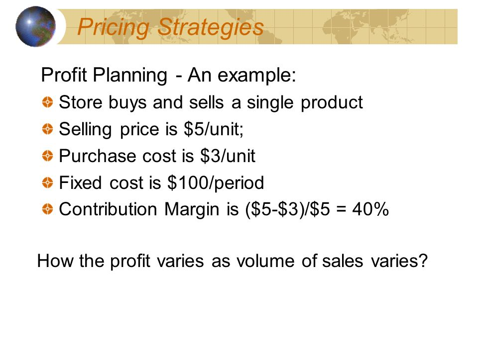 Pricing Strategies Profit Planning - An example: Store buys and sells a single product Selling price is $5/unit; Purchase cost is $3/unit Fixed cost is $100/period Contribution Margin is ($5-$3)/$5 = 40% How the profit varies as volume of sales varies