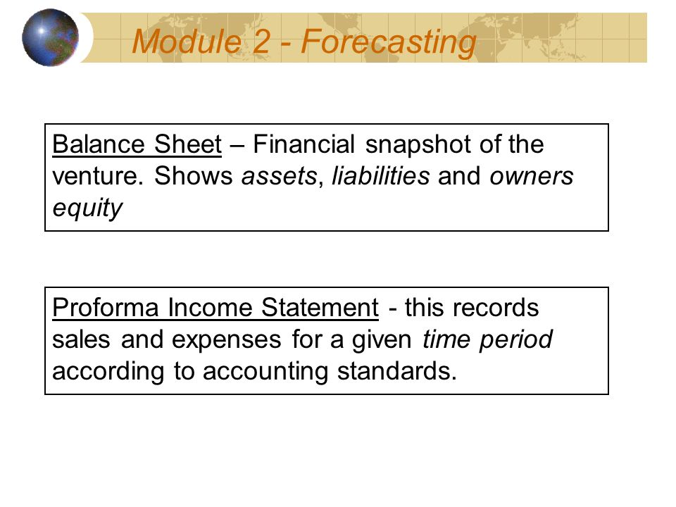 Module 2 - Forecasting Proforma Income Statement - this records sales and expenses for a given time period according to accounting standards.