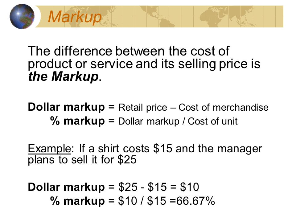 Markup The difference between the cost of product or service and its selling price is the Markup.