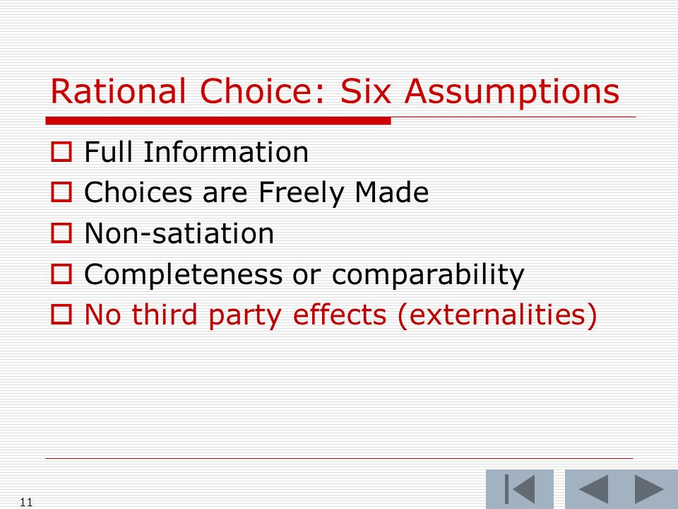 11 Rational Choice: Six Assumptions  Full Information  Choices are Freely Made  Non-satiation  Completeness or comparability  No third party effects (externalities)