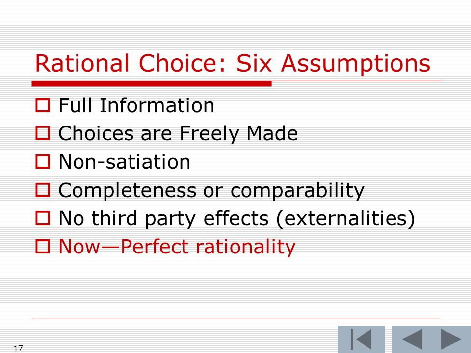 17 Rational Choice: Six Assumptions  Full Information  Choices are Freely Made  Non-satiation  Completeness or comparability  No third party effects (externalities)  Now—Perfect rationality