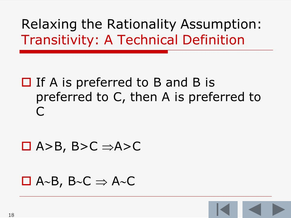 18 Relaxing the Rationality Assumption: Transitivity: A Technical Definition  If A is preferred to B and B is preferred to C, then A is preferred to C  A>B, B>C A>C  AB, BC  AC