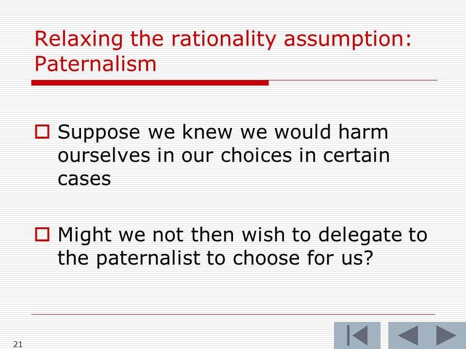 21 Relaxing the rationality assumption: Paternalism  Suppose we knew we would harm ourselves in our choices in certain cases  Might we not then wish to delegate to the paternalist to choose for us