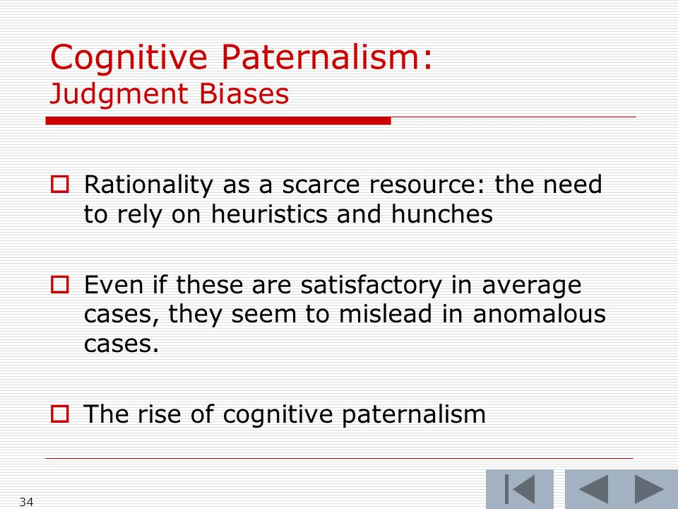 34 Cognitive Paternalism: Judgment Biases  Rationality as a scarce resource: the need to rely on heuristics and hunches  Even if these are satisfactory in average cases, they seem to mislead in anomalous cases.