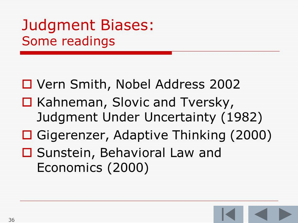 36 Judgment Biases: Some readings  Vern Smith, Nobel Address 2002  Kahneman, Slovic and Tversky, Judgment Under Uncertainty (1982)  Gigerenzer, Adaptive Thinking (2000)  Sunstein, Behavioral Law and Economics (2000)