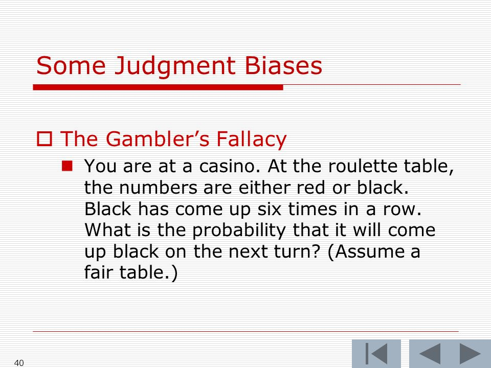 40 Some Judgment Biases  The Gambler's Fallacy You are at a casino.