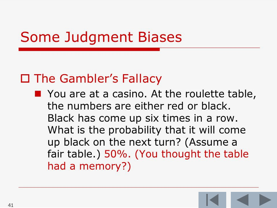 41 Some Judgment Biases  The Gambler's Fallacy You are at a casino.