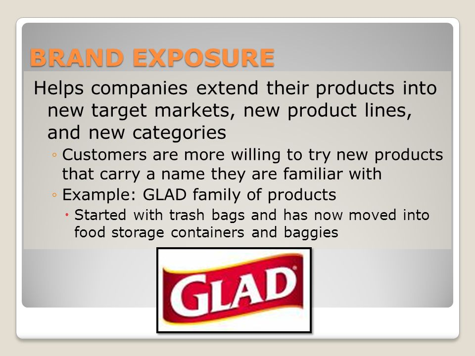 BRAND EXPOSURE Helps companies extend their products into new target markets, new product lines, and new categories ◦Customers are more willing to try new products that carry a name they are familiar with ◦Example: GLAD family of products  Started with trash bags and has now moved into food storage containers and baggies