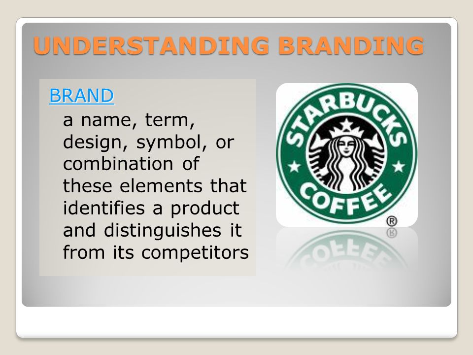 UNDERSTANDING BRANDING BRAND a name, term, design, symbol, or combination of these elements that identifies a product and distinguishes it from its competitors