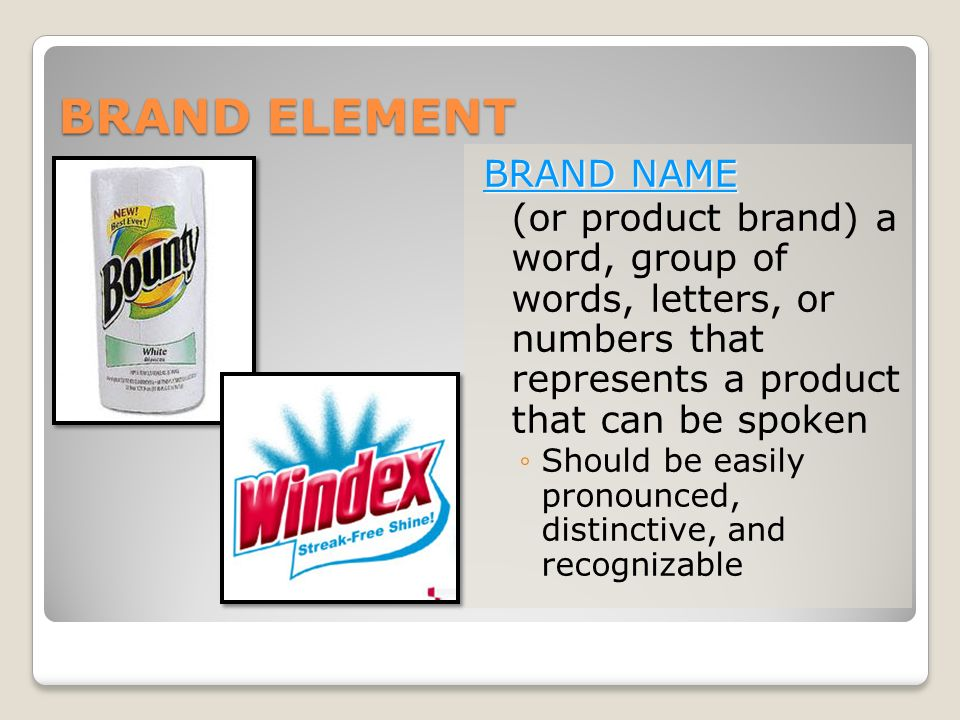 BRAND ELEMENT BRAND NAME (or product brand) a word, group of words, letters, or numbers that represents a product that can be spoken ◦Should be easily pronounced, distinctive, and recognizable