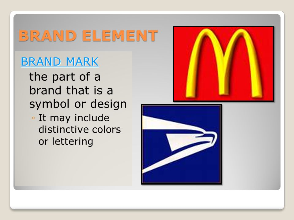 BRAND ELEMENT BRAND MARK the part of a brand that is a symbol or design ◦It may include distinctive colors or lettering
