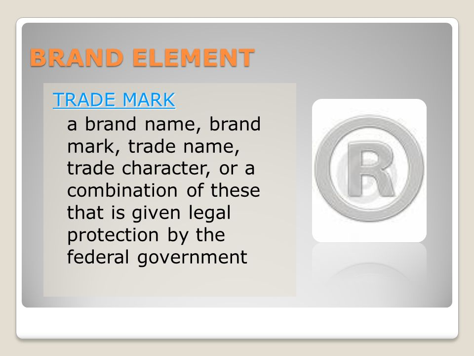BRAND ELEMENT TRADE MARK a brand name, brand mark, trade name, trade character, or a combination of these that is given legal protection by the federal government