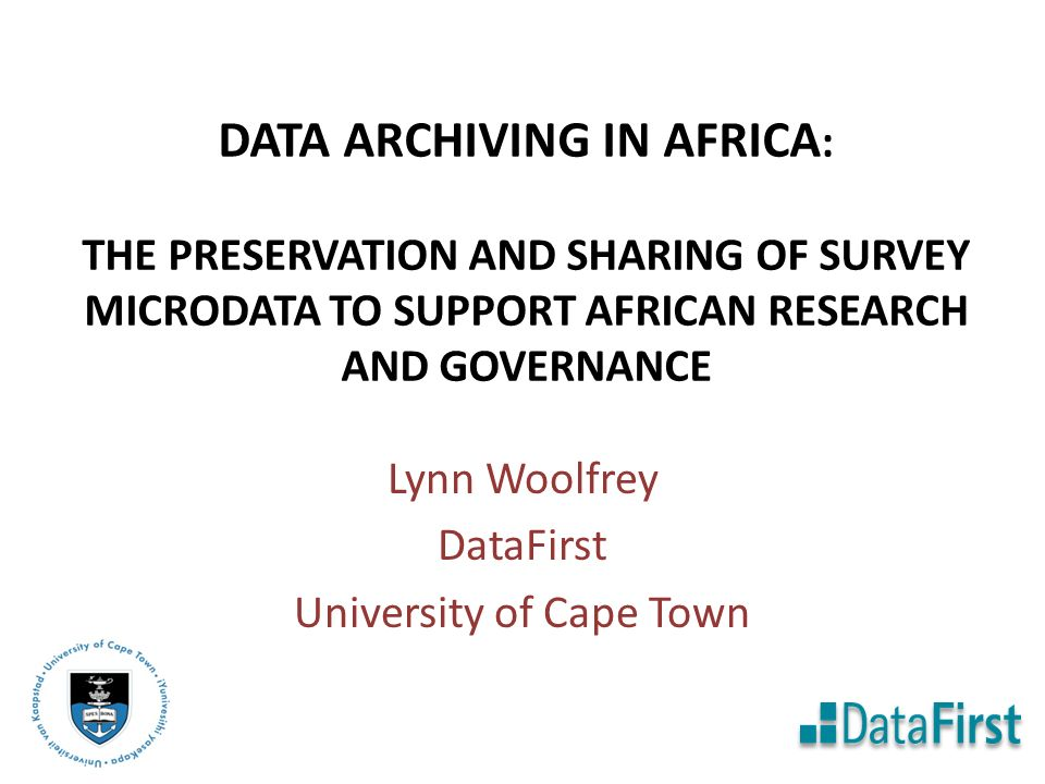 DATA ARCHIVING IN AFRICA : THE PRESERVATION AND SHARING OF SURVEY MICRODATA TO SUPPORT AFRICAN RESEARCH AND GOVERNANCE Lynn Woolfrey DataFirst University of Cape Town