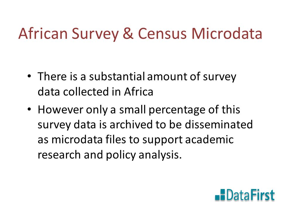 African Survey & Census Microdata There is a substantial amount of survey data collected in Africa However only a small percentage of this survey data is archived to be disseminated as microdata files to support academic research and policy analysis.