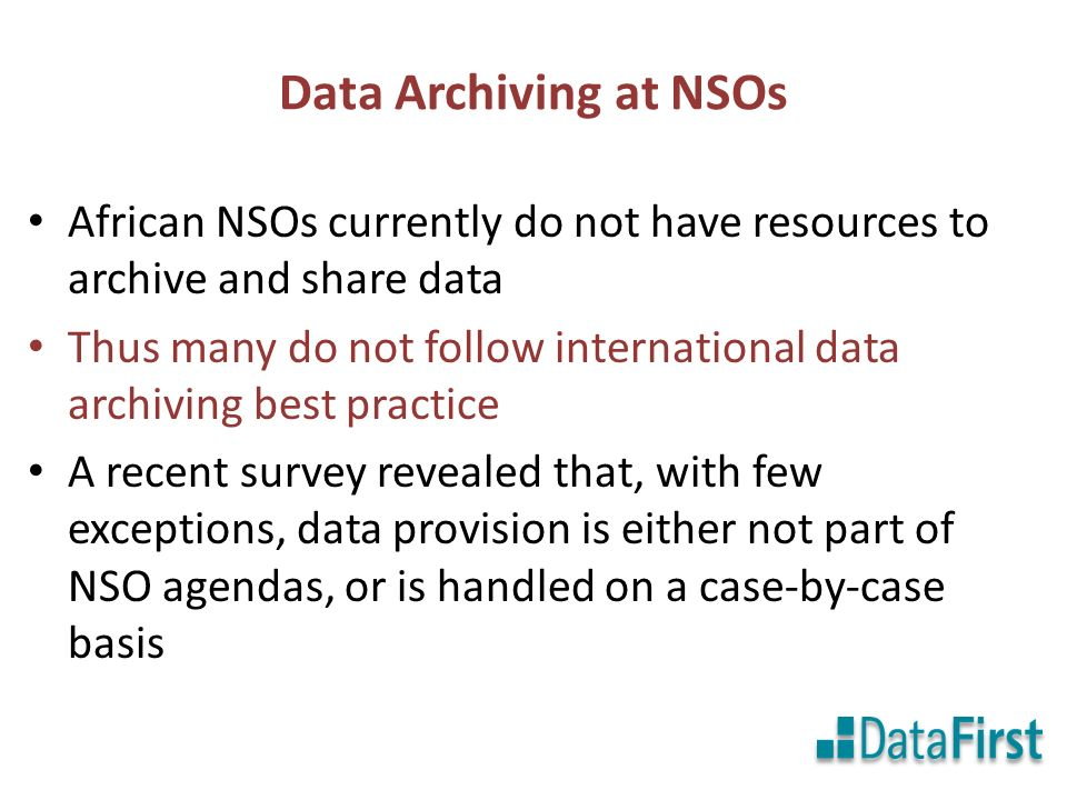 Data Archiving at NSOs African NSOs currently do not have resources to archive and share data Thus many do not follow international data archiving best practice A recent survey revealed that, with few exceptions, data provision is either not part of NSO agendas, or is handled on a case-by-case basis