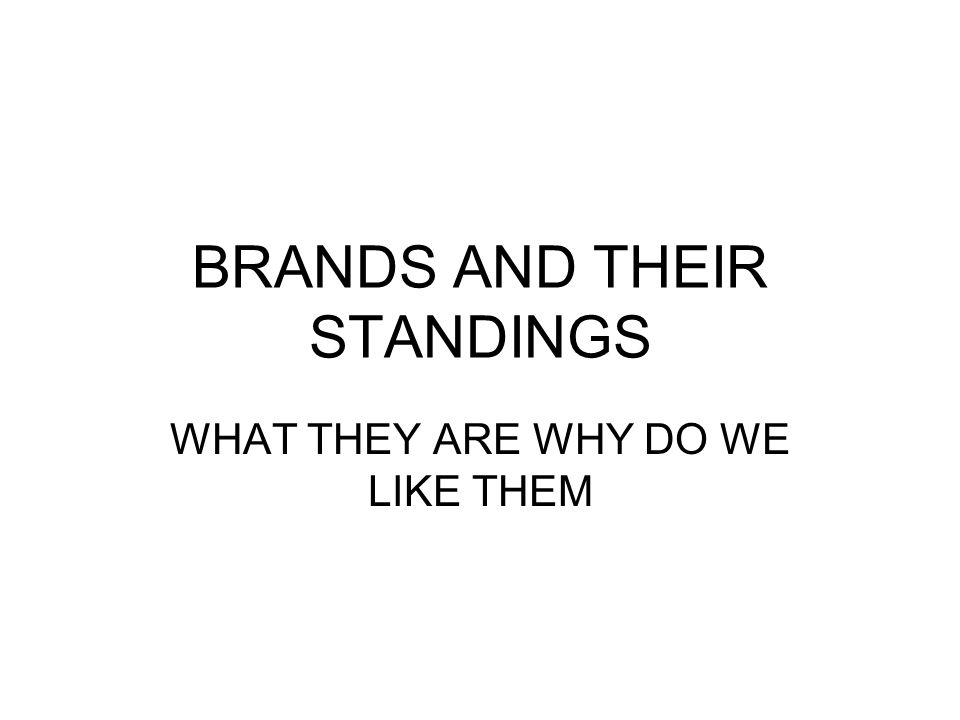 BRANDS AND THEIR STANDINGS WHAT THEY ARE WHY DO WE LIKE THEM