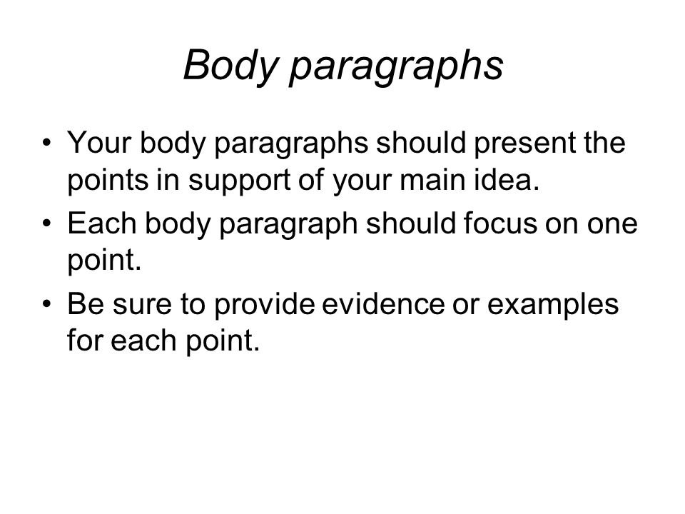 Body paragraphs Your body paragraphs should present the points in support of your main idea.