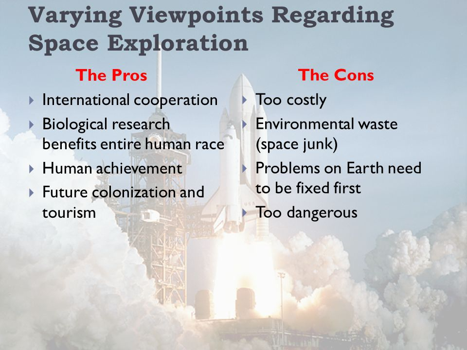 Varying Viewpoints Regarding Space Exploration The Pros  International cooperation  Biological research benefits entire human race  Human achievement  Future colonization and tourism The Cons  Too costly  Environmental waste (space junk)  Problems on Earth need to be fixed first  Too dangerous