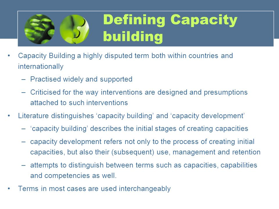 Defining Capacity building Capacity Building a highly disputed term both within countries and internationally –Practised widely and supported –Criticised for the way interventions are designed and presumptions attached to such interventions Literature distinguishes 'capacity building' and 'capacity development' –'capacity building' describes the initial stages of creating capacities –capacity development refers not only to the process of creating initial capacities, but also their (subsequent) use, management and retention –attempts to distinguish between terms such as capacities, capabilities and competencies as well.