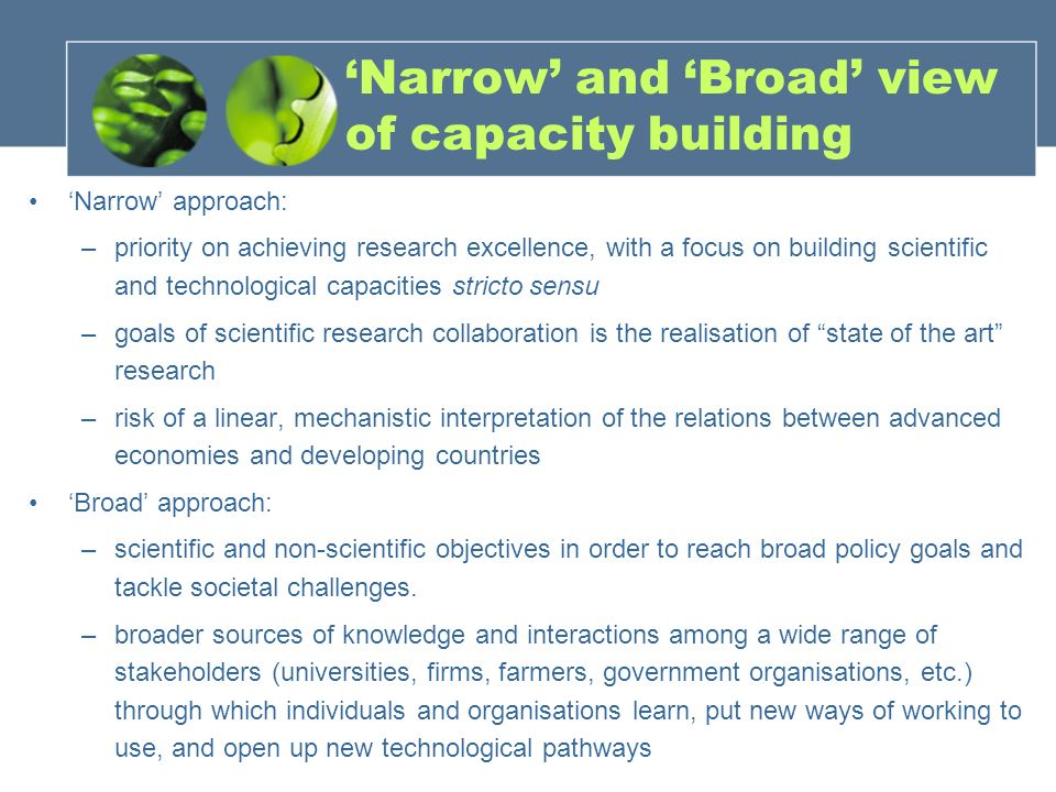 'Narrow' and 'Broad' view of capacity building 'Narrow' approach: –priority on achieving research excellence, with a focus on building scientific and technological capacities stricto sensu –goals of scientific research collaboration is the realisation of state of the art research –risk of a linear, mechanistic interpretation of the relations between advanced economies and developing countries 'Broad' approach: –scientific and non-scientific objectives in order to reach broad policy goals and tackle societal challenges.