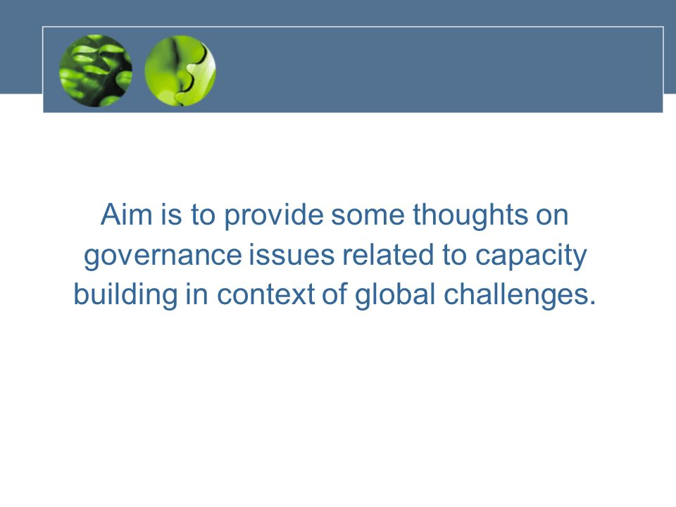 Aim is to provide some thoughts on governance issues related to capacity building in context of global challenges.