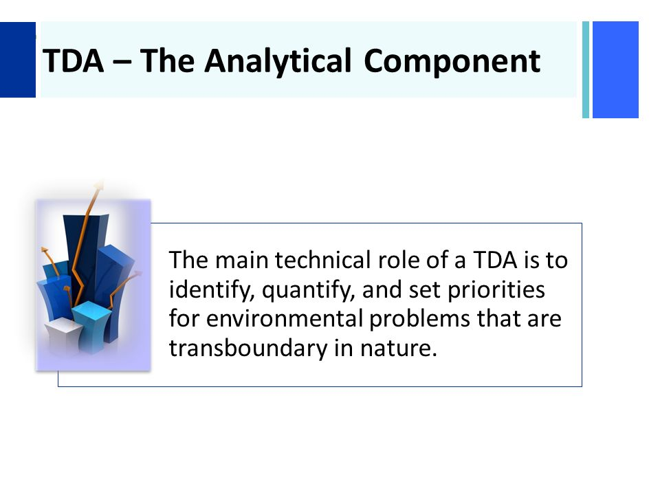 + TDA – The Analytical Component The main technical role of a TDA is to identify, quantify, and set priorities for environmental problems that are transboundary in nature.