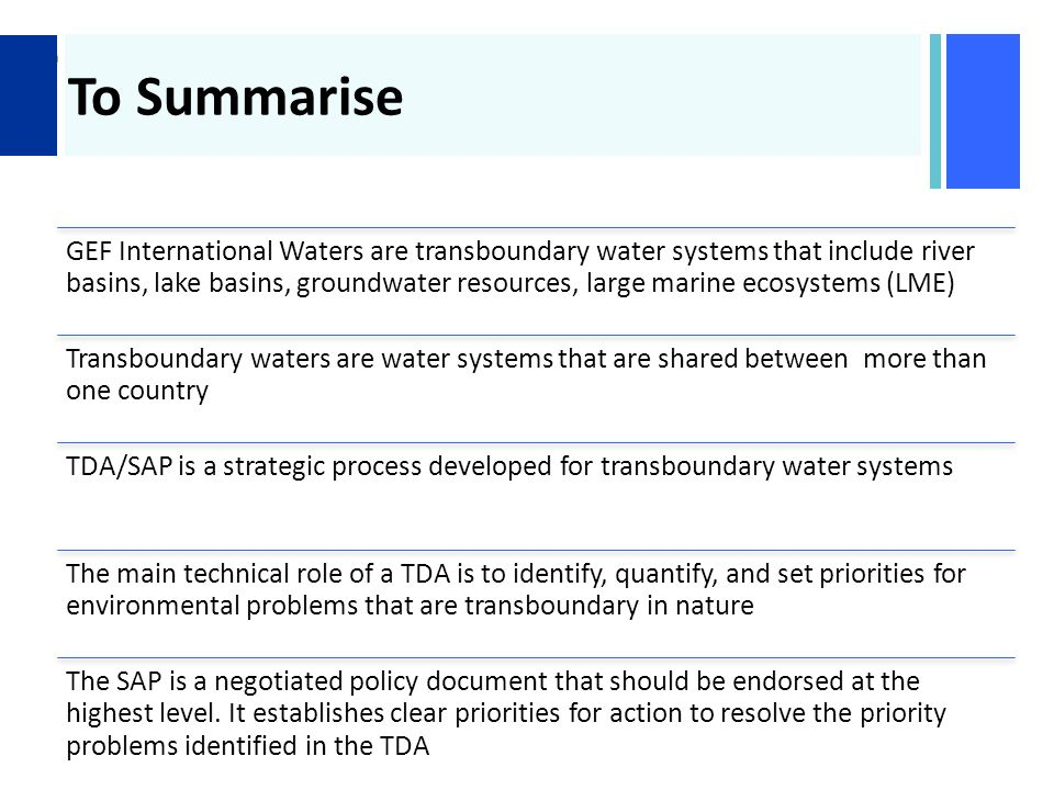+ To Summarise GEF International Waters are transboundary water systems that include river basins, lake basins, groundwater resources, large marine ecosystems (LME) Transboundary waters are water systems that are shared between more than one country TDA/SAP is a strategic process developed for transboundary water systems The main technical role of a TDA is to identify, quantify, and set priorities for environmental problems that are transboundary in nature The SAP is a negotiated policy document that should be endorsed at the highest level.