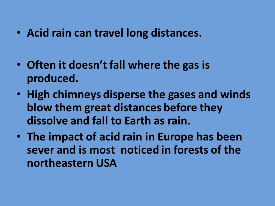 Acid rain can travel long distances. Often it doesn't fall where the gas is produced.