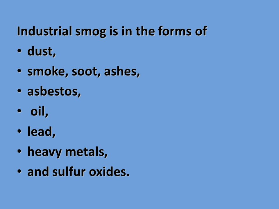 Industrial smog is in the forms of dust, dust, smoke, soot, ashes, smoke, soot, ashes, asbestos, asbestos, oil, oil, lead, lead, heavy metals, heavy metals, and sulfur oxides.