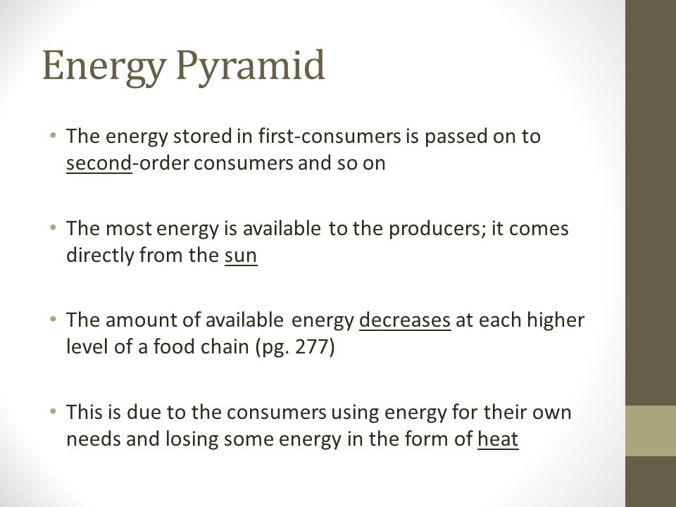 Energy Pyramid The energy stored in first-consumers is passed on to second-order consumers and so on The most energy is available to the producers; it comes directly from the sun The amount of available energy decreases at each higher level of a food chain (pg.