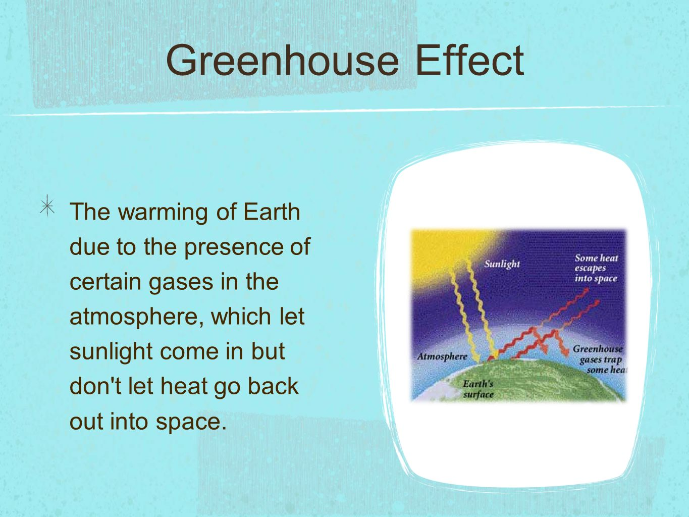 Greenhouse Effect The warming of Earth due to the presence of certain gases in the atmosphere, which let sunlight come in but don t let heat go back out into space.