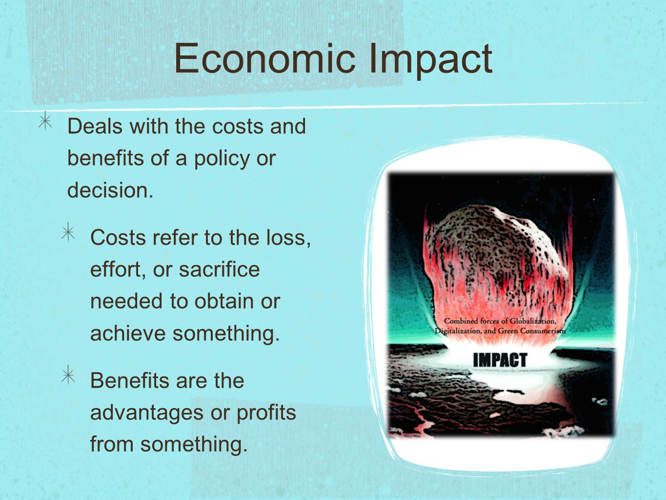 Economic Impact Deals with the costs and benefits of a policy or decision.
