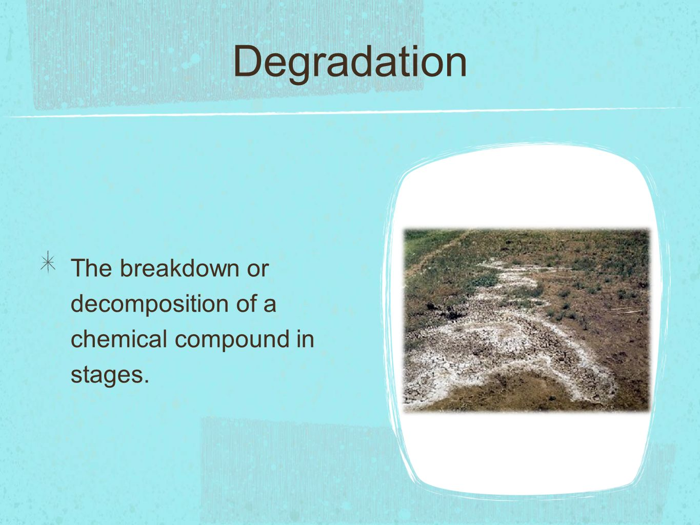 Degradation The breakdown or decomposition of a chemical compound in stages.