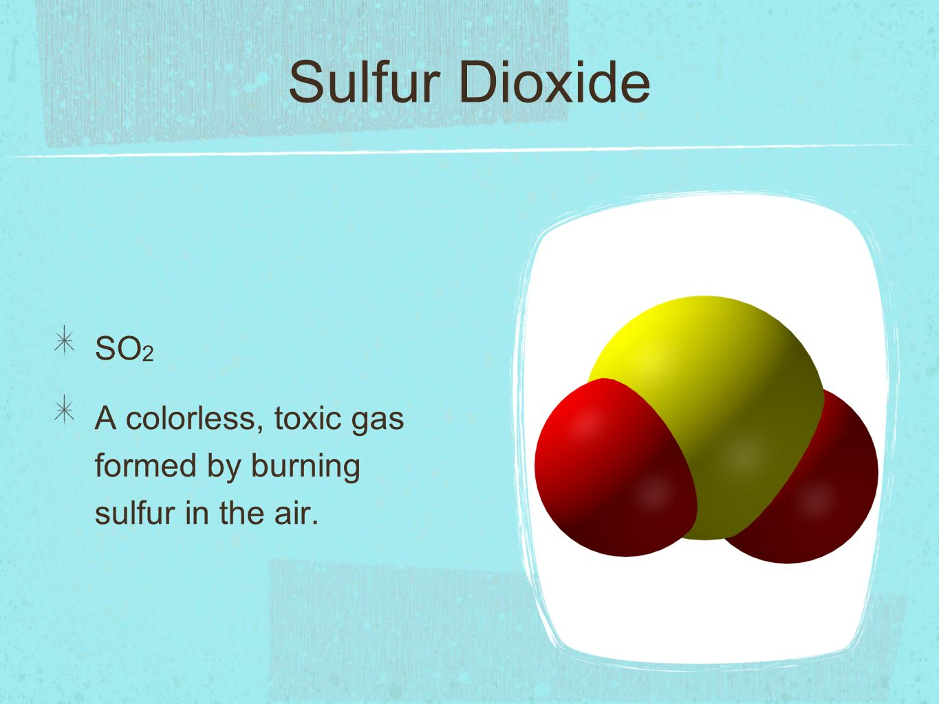 Sulfur Dioxide SO 2 A colorless, toxic gas formed by burning sulfur in the air.