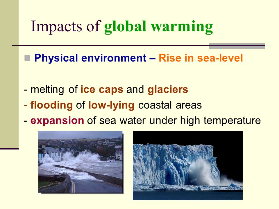 Impacts of global warming Physical environment – Rise in sea-level - melting of ice caps and glaciers - flooding of low-lying coastal areas - expansion of sea water under high temperature