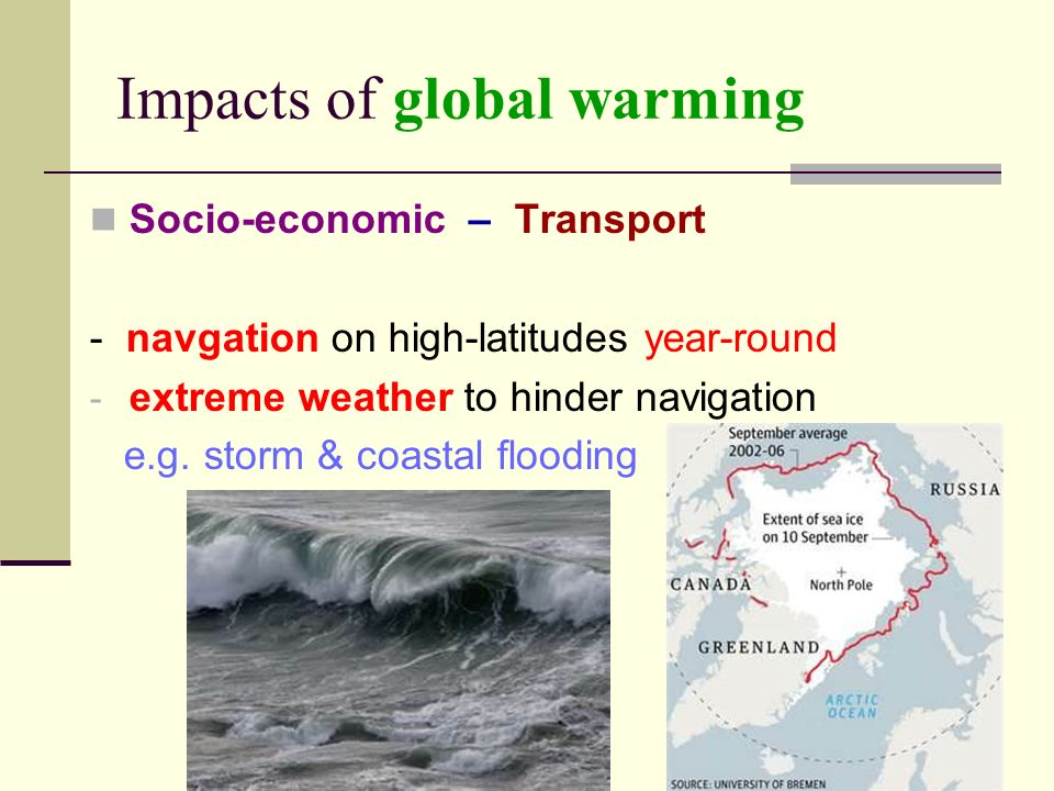 Impacts of global warming Socio-economic – Transport - navgation on high-latitudes year-round - extreme weather to hinder navigation e.g.