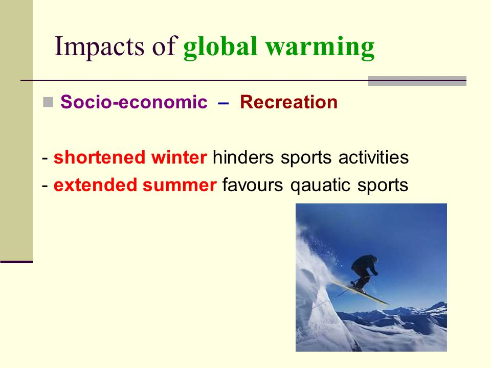 Impacts of global warming Socio-economic – Recreation - shortened winter hinders sports activities - extended summer favours qauatic sports